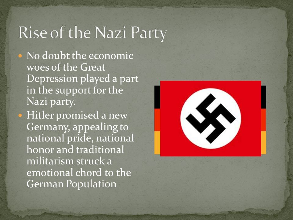 Rise of the Nazi Party No doubt the economic woes of the Great Depression played a part in the support for the Nazi party.