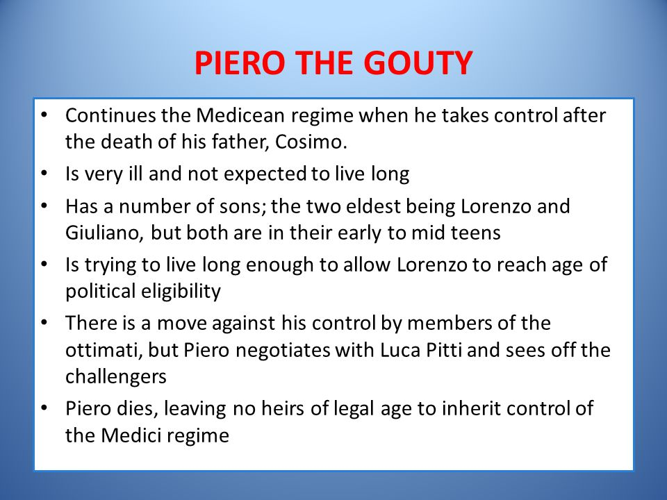 PIERO THE GOUTY Continues the Medicean regime when he takes control after the death of his father, Cosimo.