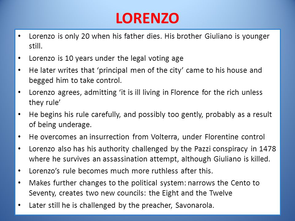 LORENZO Lorenzo is only 20 when his father dies. His brother Giuliano is younger still. Lorenzo is 10 years under the legal voting age.