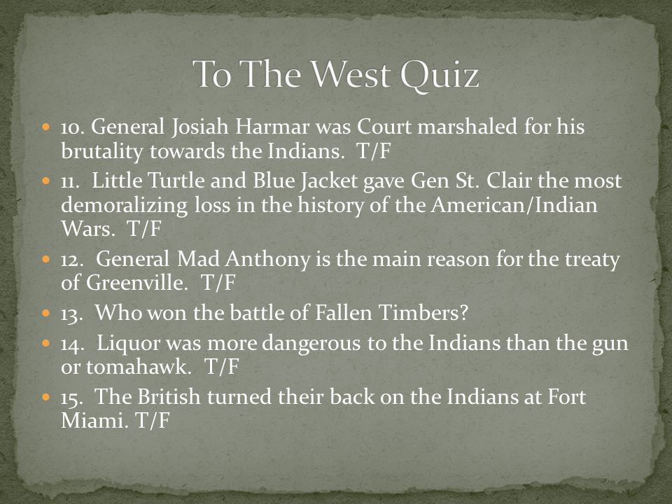 To The West Quiz 10. General Josiah Harmar was Court marshaled for his brutality towards the Indians. T/F.