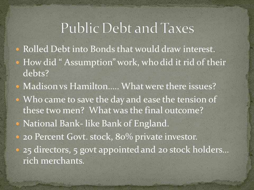 Public Debt and Taxes Rolled Debt into Bonds that would draw interest.