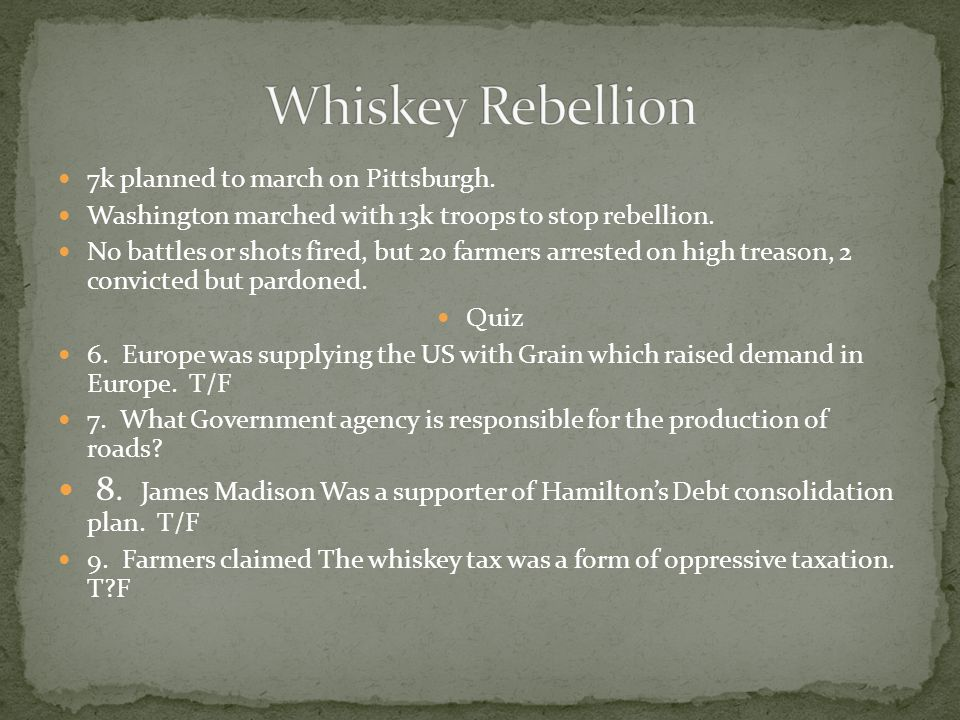 Whiskey Rebellion 7k planned to march on Pittsburgh. Washington marched with 13k troops to stop rebellion.
