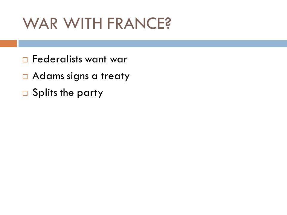 WAR WITH FRANCE Federalists want war Adams signs a treaty