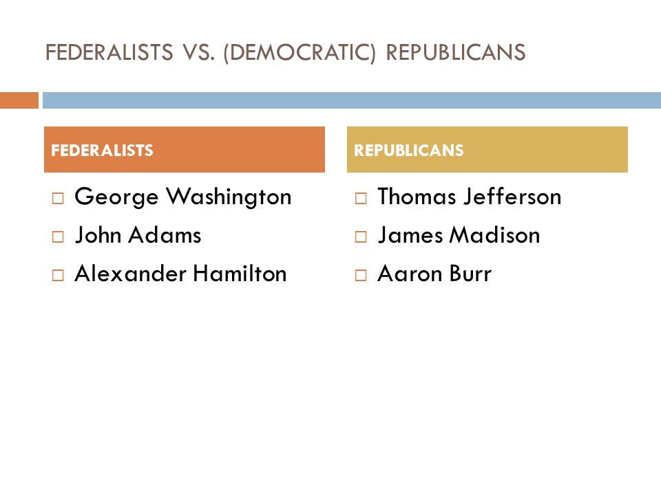 FEDERALISTS VS. (DEMOCRATIC) REPUBLICANS