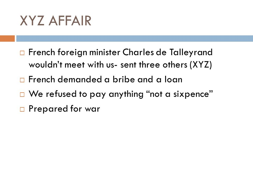 XYZ AFFAIR French foreign minister Charles de Talleyrand wouldn't meet with us- sent three others (XYZ)