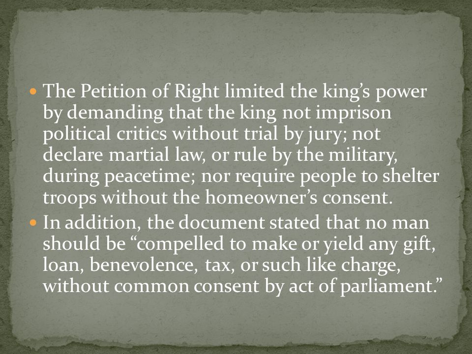The Petition of Right limited the king's power by demanding that the king not imprison political critics without trial by jury; not declare martial law, or rule by the military, during peacetime; nor require people to shelter troops without the homeowner's consent.