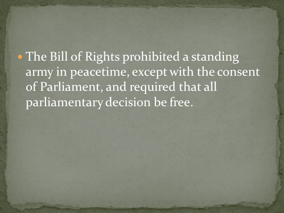 The Bill of Rights prohibited a standing army in peacetime, except with the consent of Parliament, and required that all parliamentary decision be free.