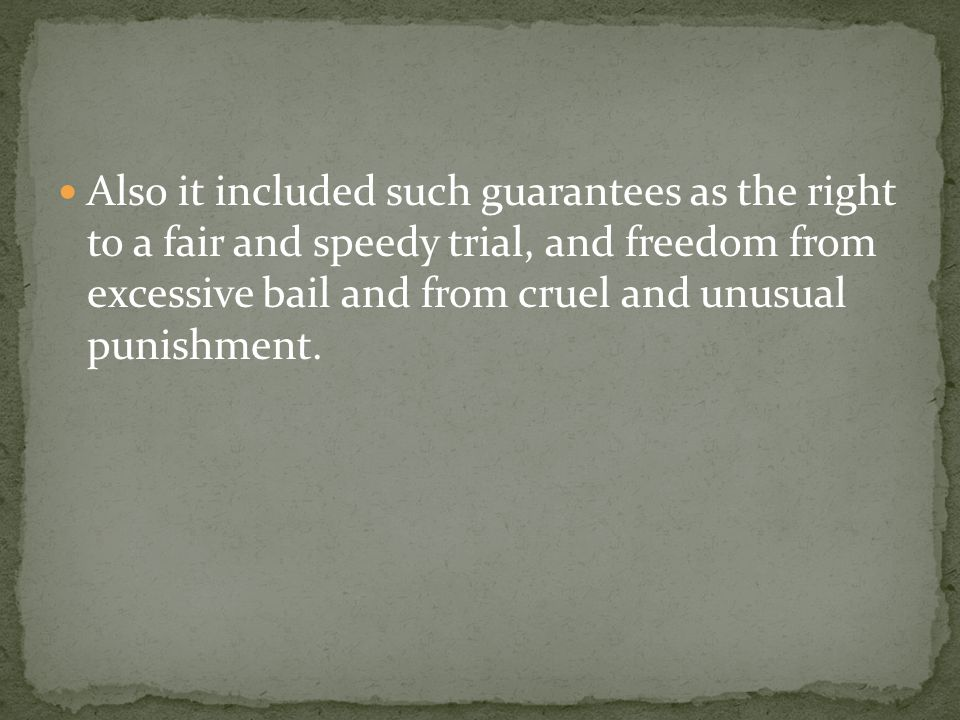 Also it included such guarantees as the right to a fair and speedy trial, and freedom from excessive bail and from cruel and unusual punishment.