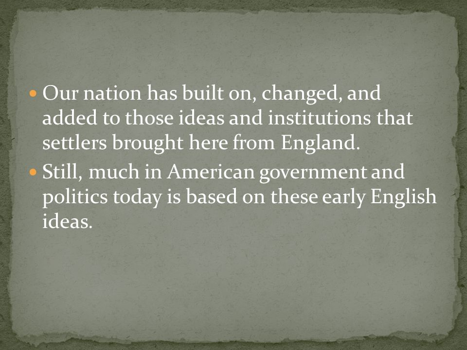 Our nation has built on, changed, and added to those ideas and institutions that settlers brought here from England.