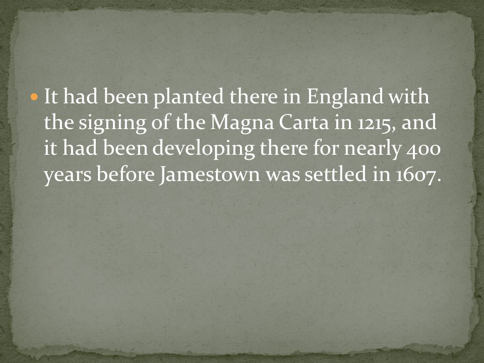 It had been planted there in England with the signing of the Magna Carta in 1215, and it had been developing there for nearly 400 years before Jamestown was settled in 1607.