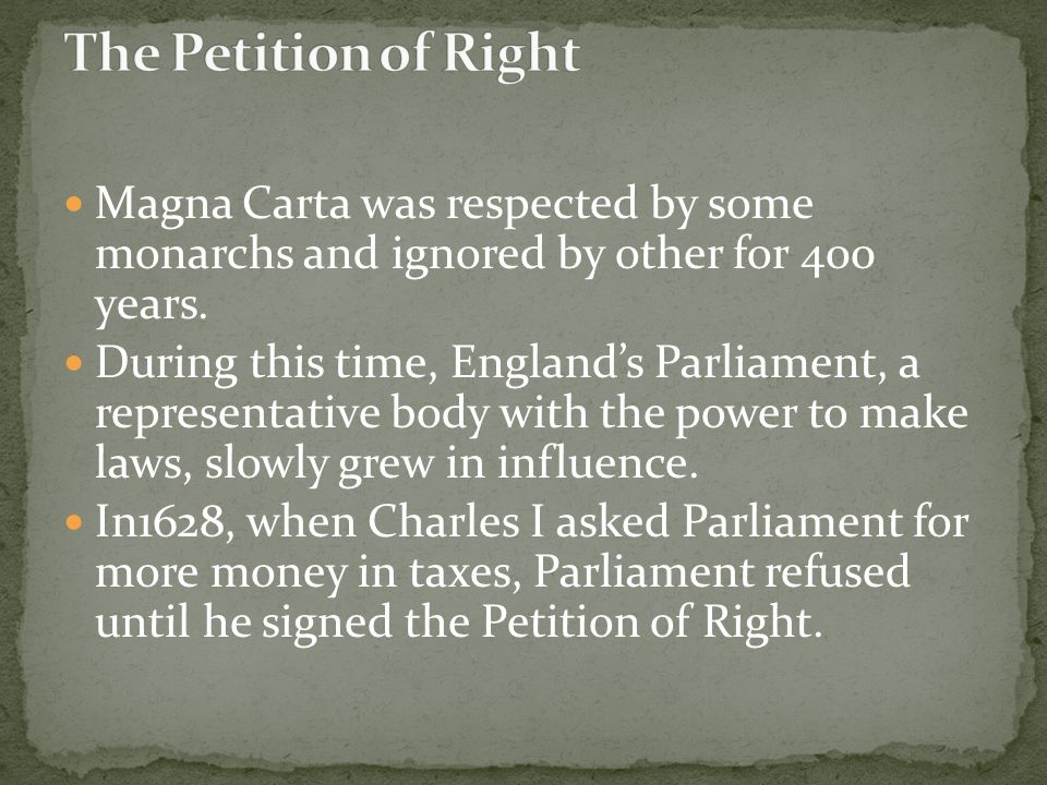 The Petition of Right Magna Carta was respected by some monarchs and ignored by other for 400 years.