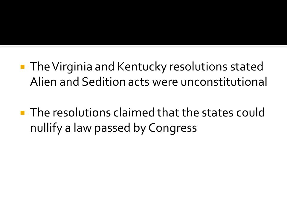 The Virginia and Kentucky resolutions stated Alien and Sedition acts were unconstitutional