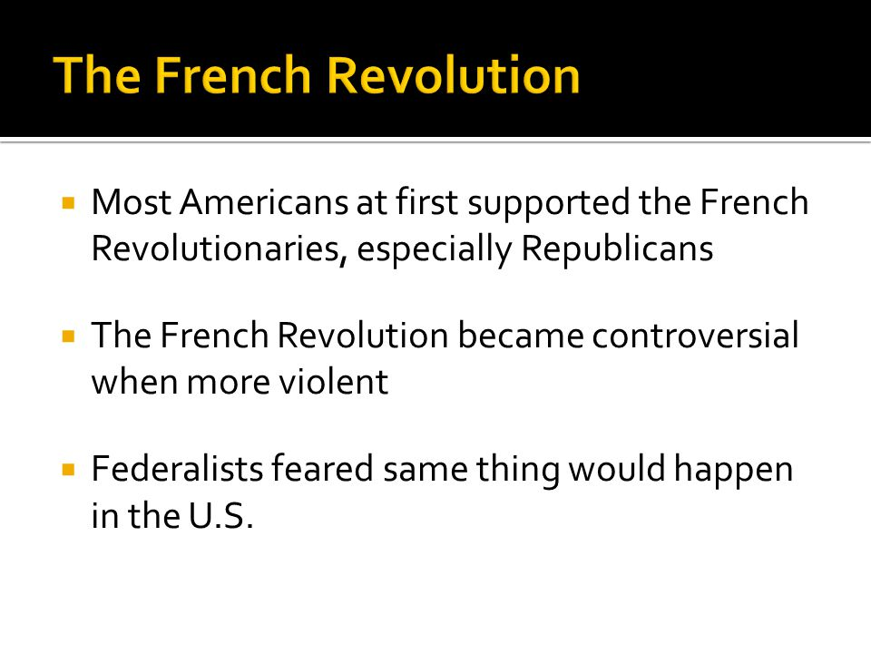 The French Revolution Most Americans at first supported the French Revolutionaries, especially Republicans.
