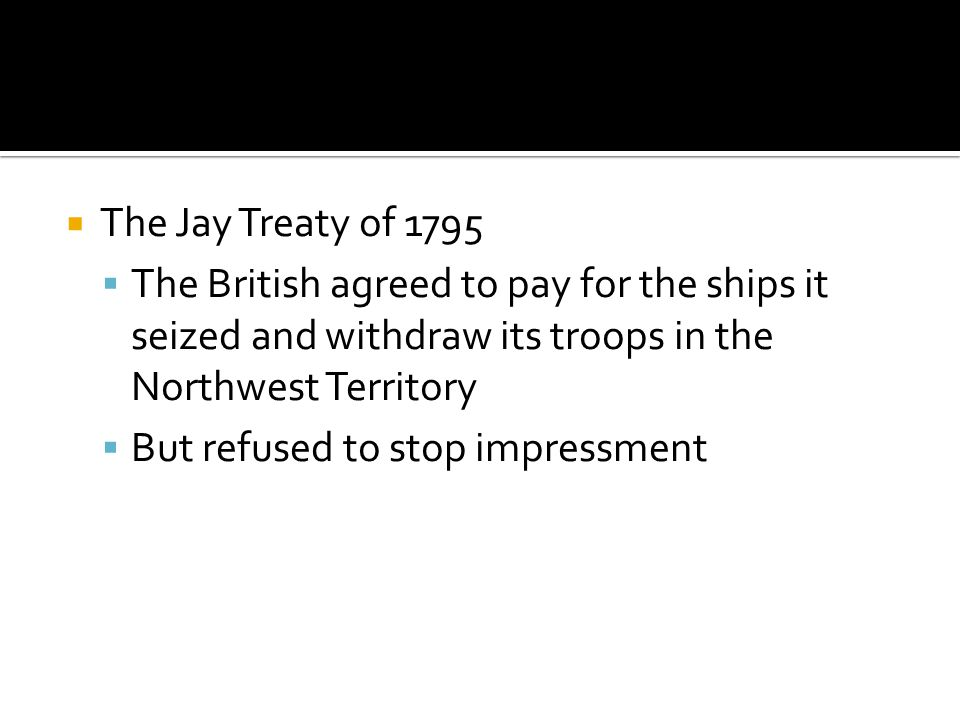 The Jay Treaty of 1795 The British agreed to pay for the ships it seized and withdraw its troops in the Northwest Territory.