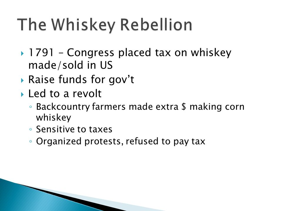 The Whiskey Rebellion 1791 – Congress placed tax on whiskey made/sold in US. Raise funds for gov't.