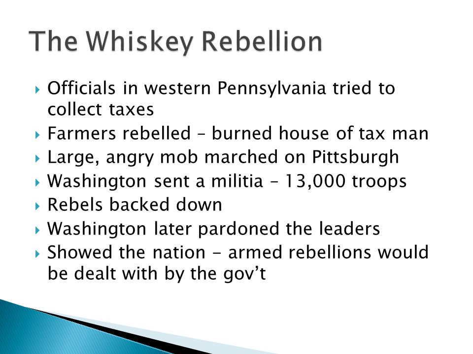 The Whiskey Rebellion Officials in western Pennsylvania tried to collect taxes. Farmers rebelled – burned house of tax man.