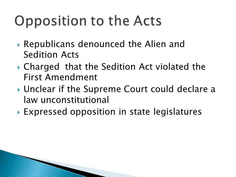 Opposition to the Acts Republicans denounced the Alien and Sedition Acts. Charged that the Sedition Act violated the First Amendment.