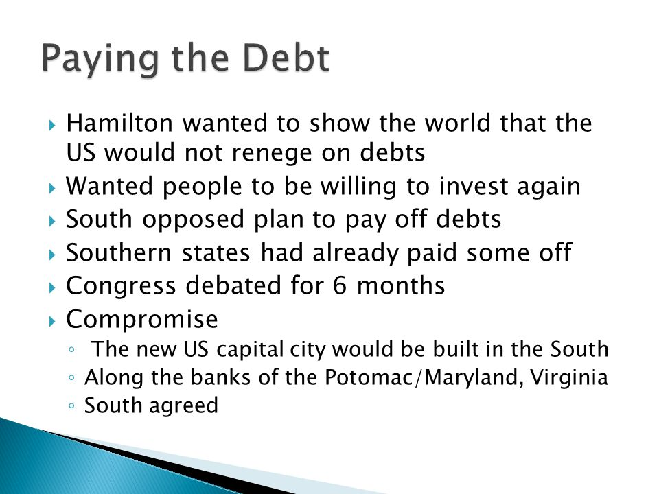 Paying the Debt Hamilton wanted to show the world that the US would not renege on debts. Wanted people to be willing to invest again.