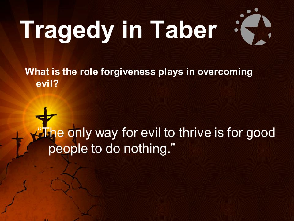 Tragedy in Taber What is the role forgiveness plays in overcoming evil.