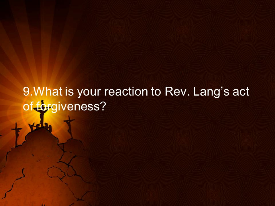 9.What is your reaction to Rev. Lang's act of forgiveness