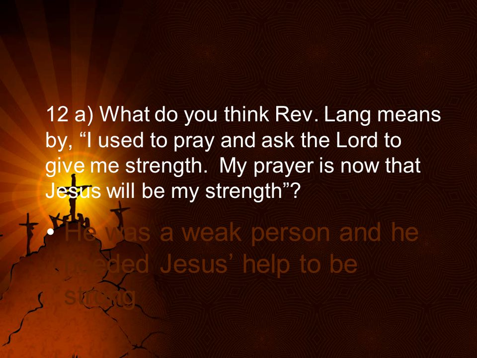 He was a weak person and he needed Jesus' help to be strong