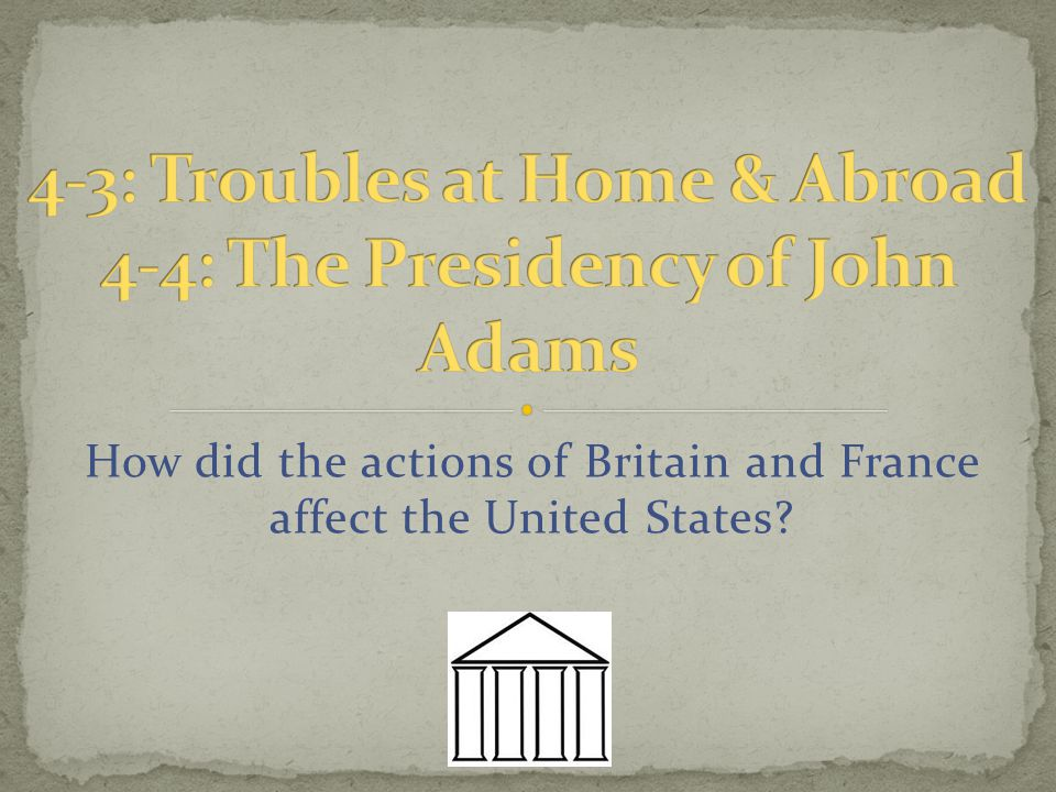4-3: Troubles at Home & Abroad 4-4: The Presidency of John Adams