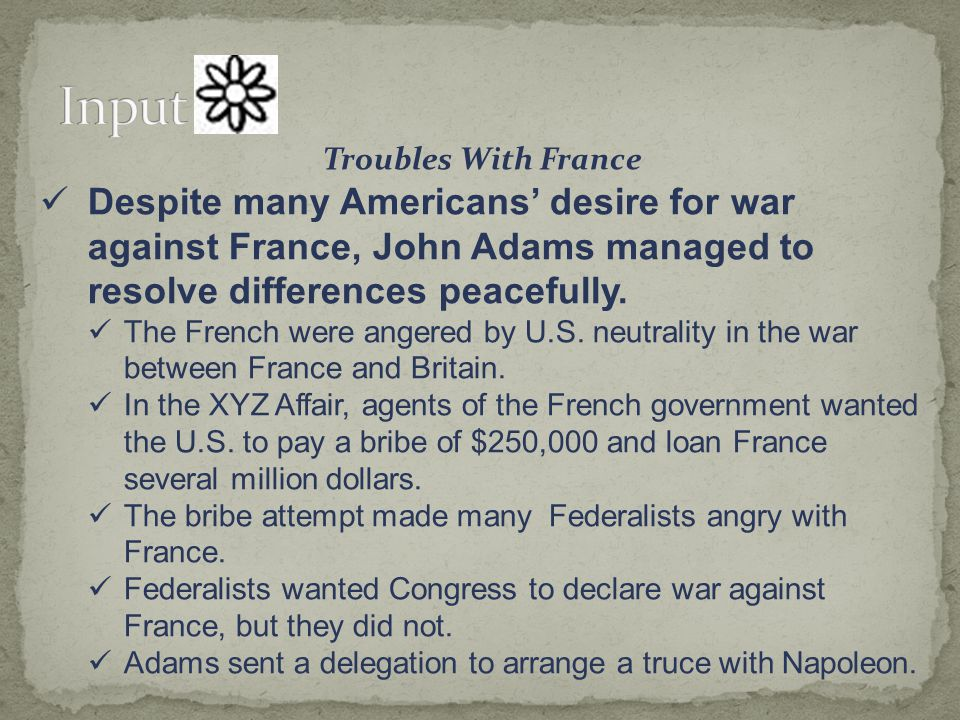 Input Troubles With France. Despite many Americans' desire for war against France, John Adams managed to resolve differences peacefully.