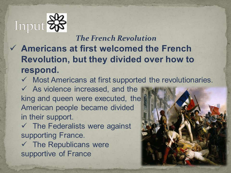 Input The French Revolution. Americans at first welcomed the French Revolution, but they divided over how to respond.