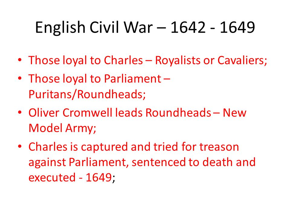 English Civil War – 1642 - 1649 Those loyal to Charles – Royalists or Cavaliers; Those loyal to Parliament – Puritans/Roundheads;