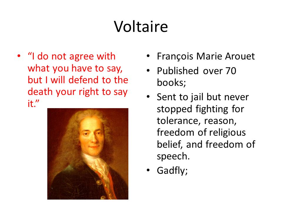 Voltaire I do not agree with what you have to say, but I will defend to the death your right to say it.