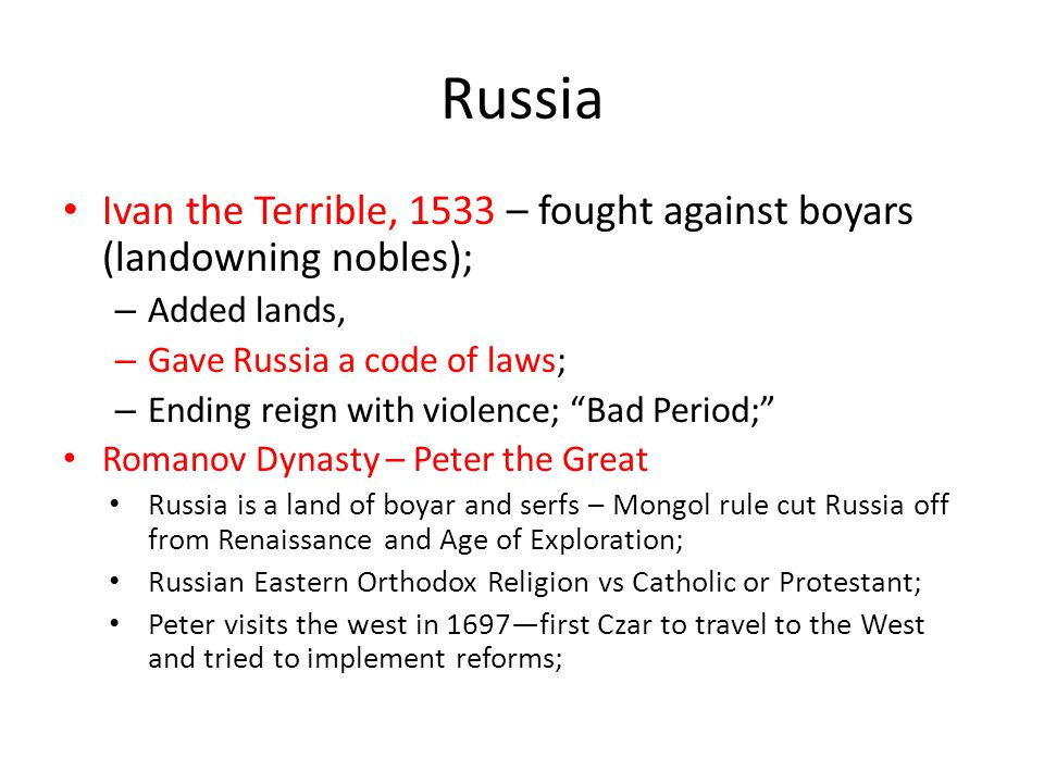 Russia Ivan the Terrible, 1533 – fought against boyars (landowning nobles); Added lands, Gave Russia a code of laws;