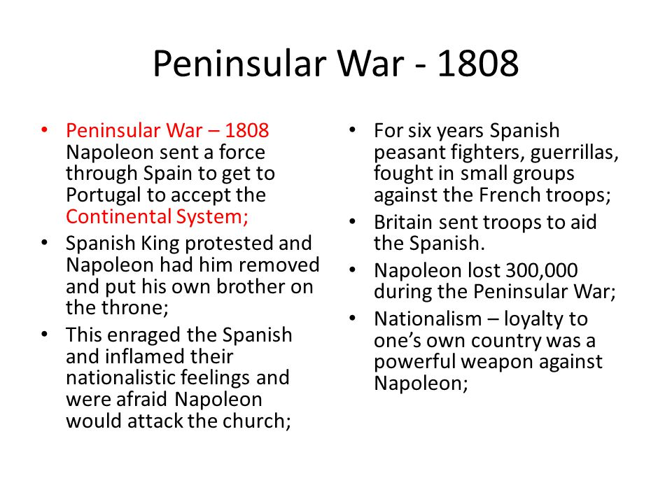 Peninsular War - 1808 Peninsular War – 1808 Napoleon sent a force through Spain to get to Portugal to accept the Continental System;