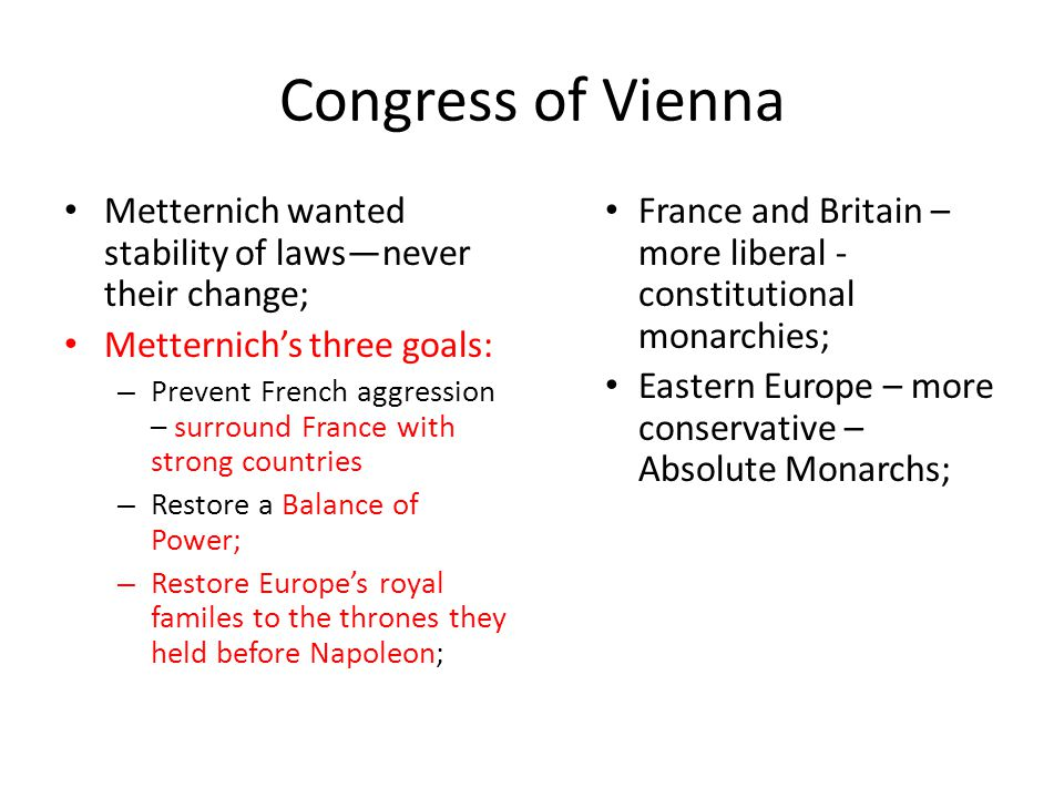 Congress of Vienna Metternich wanted stability of laws—never their change; Metternich's three goals: