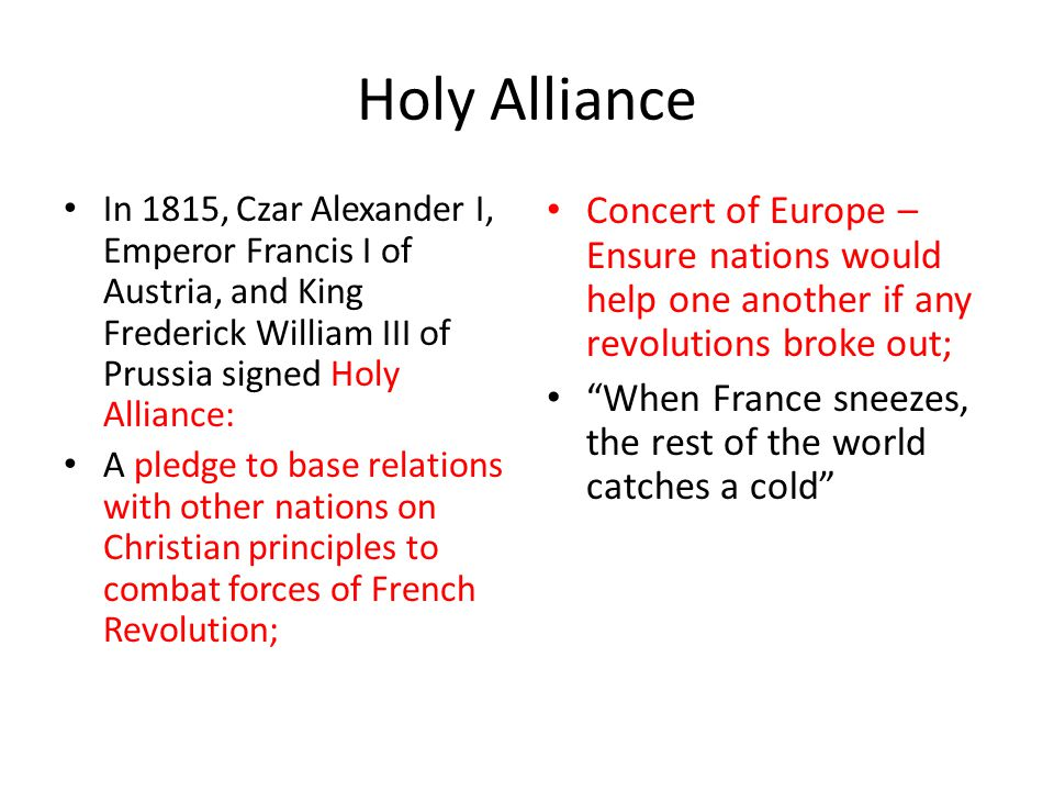 Holy Alliance In 1815, Czar Alexander I, Emperor Francis I of Austria, and King Frederick William III of Prussia signed Holy Alliance: