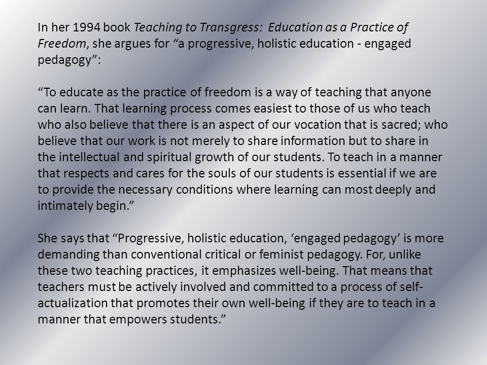 In her 1994 book Teaching to Transgress: Education as a Practice of Freedom, she argues for a progressive, holistic education - engaged pedagogy :