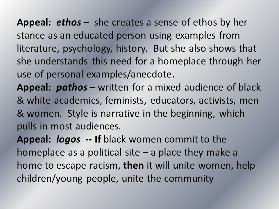 Appeal: ethos – she creates a sense of ethos by her stance as an educated person using examples from literature, psychology, history. But she also shows that she understands this need for a homeplace through her use of personal examples/anecdote.