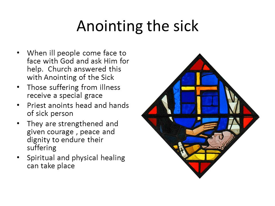 Anointing the sick When ill people come face to face with God and ask Him for help. Church answered this with Anointing of the Sick.