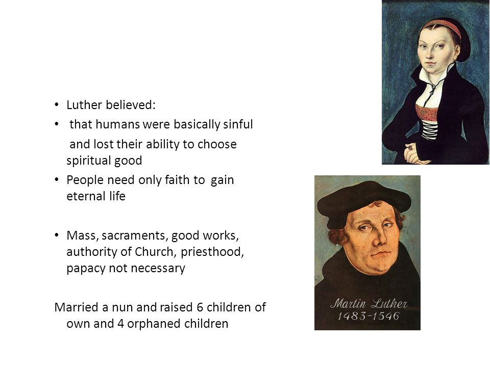 Luther believed: that humans were basically sinful. and lost their ability to choose spiritual good.