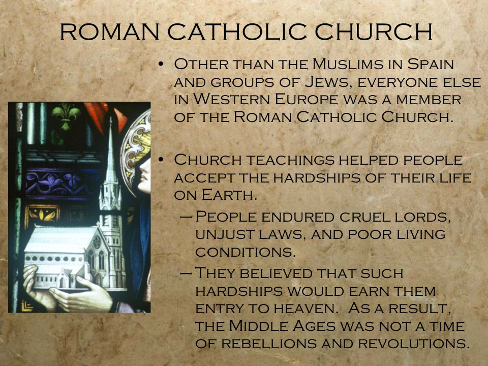ROMAN CATHOLIC CHURCH Other than the Muslims in Spain and groups of Jews, everyone else in Western Europe was a member of the Roman Catholic Church.