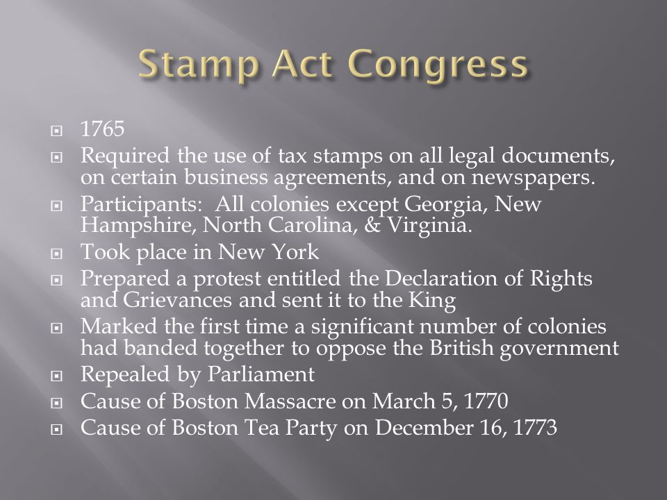 Stamp Act Congress 1765. Required the use of tax stamps on all legal documents, on certain business agreements, and on newspapers.
