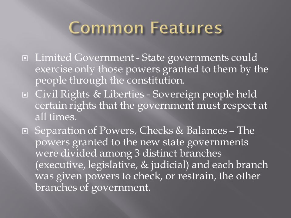 Common Features Limited Government - State governments could exercise only those powers granted to them by the people through the constitution.
