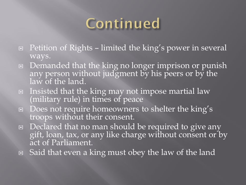Continued Petition of Rights – limited the king's power in several ways.