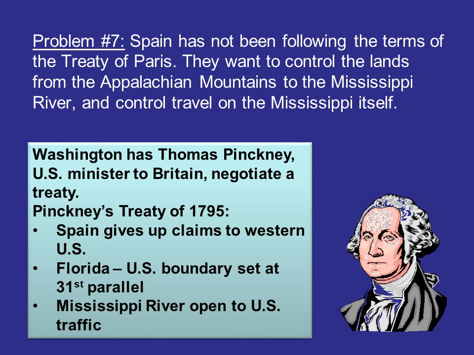 Problem #7: Spain has not been following the terms of the Treaty of Paris. They want to control the lands from the Appalachian Mountains to the Mississippi River, and control travel on the Mississippi itself.