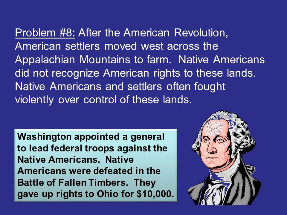 Problem #8: After the American Revolution, American settlers moved west across the Appalachian Mountains to farm. Native Americans did not recognize American rights to these lands. Native Americans and settlers often fought violently over control of these lands.