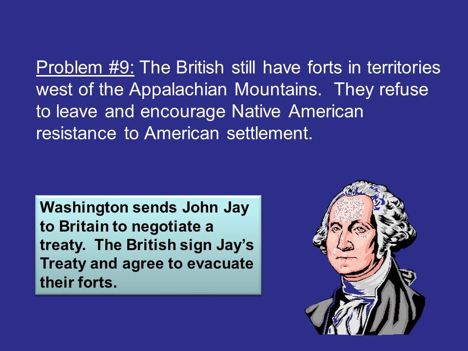 Problem #9: The British still have forts in territories west of the Appalachian Mountains. They refuse to leave and encourage Native American resistance to American settlement.
