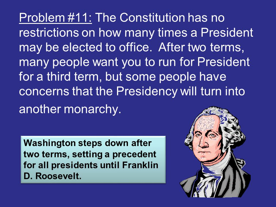 Problem #11: The Constitution has no restrictions on how many times a President may be elected to office. After two terms, many people want you to run for President for a third term, but some people have concerns that the Presidency will turn into another monarchy.
