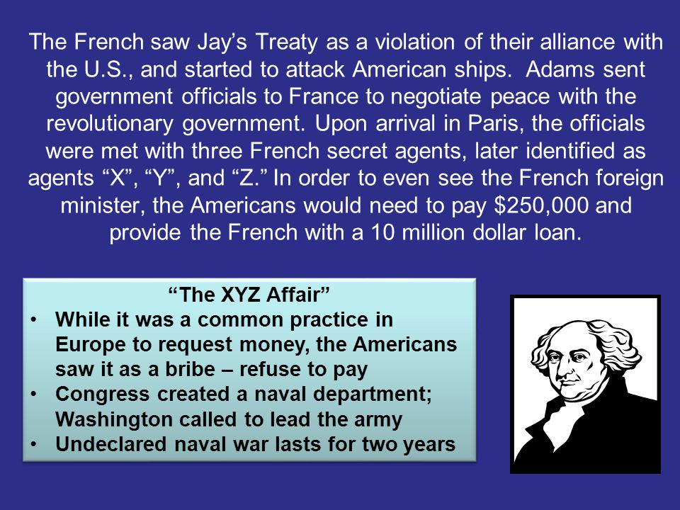 The French saw Jay's Treaty as a violation of their alliance with the U.S., and started to attack American ships. Adams sent government officials to France to negotiate peace with the revolutionary government. Upon arrival in Paris, the officials were met with three French secret agents, later identified as agents X , Y , and Z. In order to even see the French foreign minister, the Americans would need to pay $250,000 and provide the French with a 10 million dollar loan.