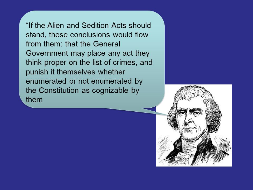 If the Alien and Sedition Acts should stand, these conclusions would flow from them: that the General Government may place any act they think proper on the list of crimes, and punish it themselves whether enumerated or not enumerated by the Constitution as cognizable by them