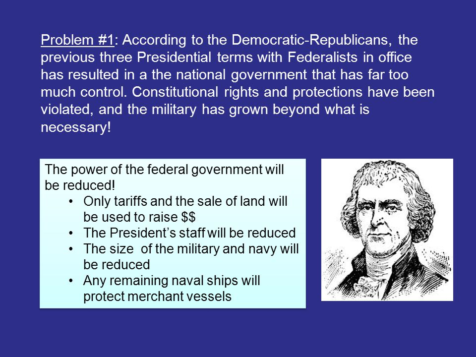 Problem #1: According to the Democratic-Republicans, the previous three Presidential terms with Federalists in office has resulted in a the national government that has far too much control. Constitutional rights and protections have been violated, and the military has grown beyond what is necessary!