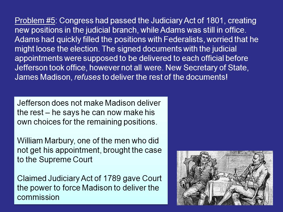 Problem #5: Congress had passed the Judiciary Act of 1801, creating new positions in the judicial branch, while Adams was still in office. Adams had quickly filled the positions with Federalists, worried that he might loose the election. The signed documents with the judicial appointments were supposed to be delivered to each official before Jefferson took office, however not all were. New Secretary of State, James Madison, refuses to deliver the rest of the documents!